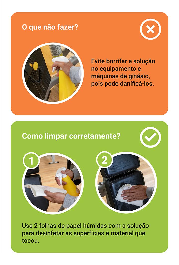 Como higienizar o equipamento. O que não fazer? Evite borrifar a solução no equipamento e máquinas de ginásio, pois pode danificá-los. Como limpar corretamente? Use 2 folhas de papel húmidas com a solução para desinfetar as superfícies e material que tocou.